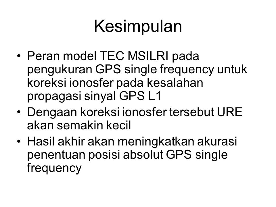Kesimpulan Peran model TEC MSILRI pada pengukuran GPS single frequency untuk koreksi ionosfer pada kesalahan propagasi sinyal GPS L1.