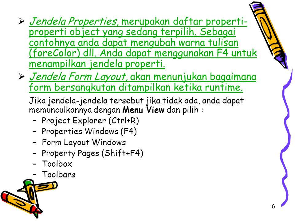 Jendela Properties, merupakan daftar properti-properti object yang sedang terpilih. Sebagai contohnya anda dapat mengubah warna tulisan (foreColor) dll. Anda dapat menggunakan F4 untuk menampilkan jendela properti.