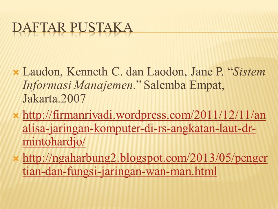 Daftar Pustaka Laudon, Kenneth C. dan Laodon, Jane P. Sistem Informasi Manajemen. Salemba Empat, Jakarta.2007.