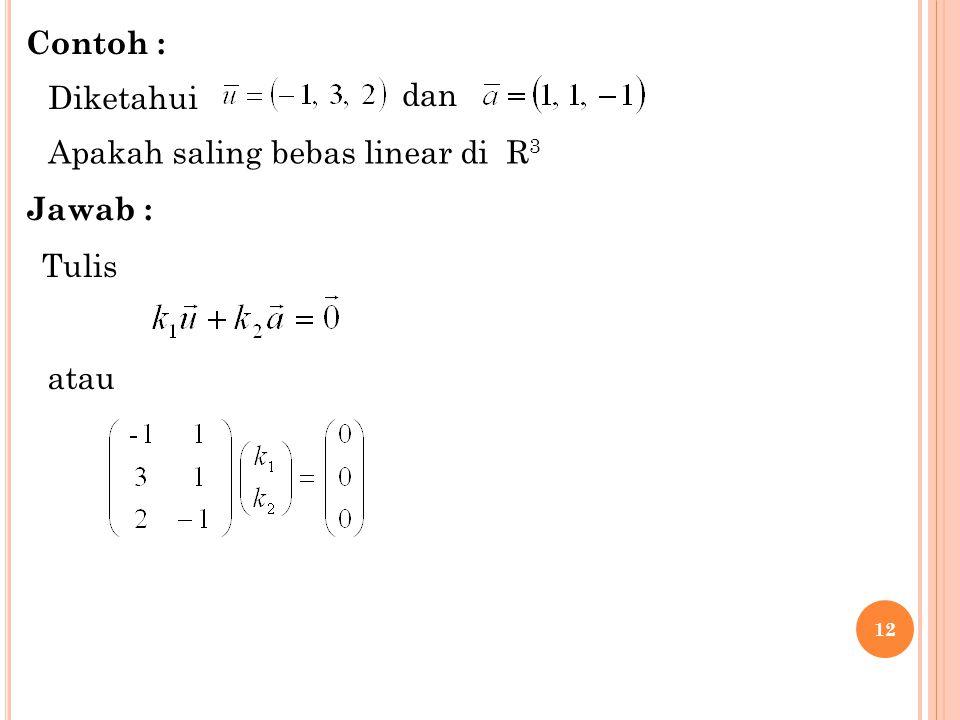 Contoh : Diketahui dan Apakah saling bebas linear di R3 Jawab : Tulis atau