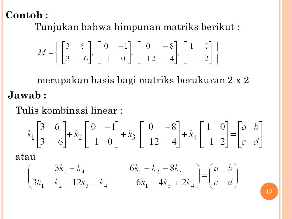 Contoh : Tunjukan bahwa himpunan matriks berikut : merupakan basis bagi matriks berukuran 2 x 2. Jawab :