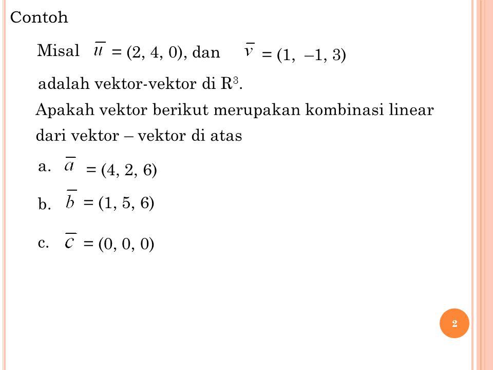 Contoh Misal. = (2, 4, 0), dan. = (1, –1, 3) adalah vektor-vektor di R3. Apakah vektor berikut merupakan kombinasi linear.