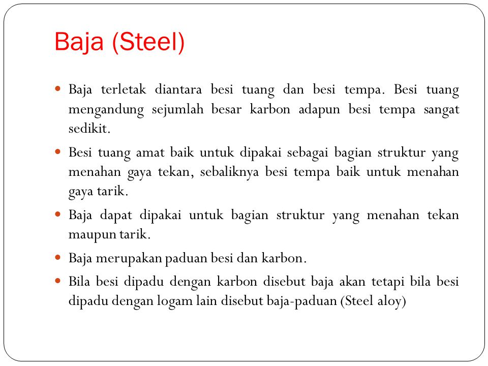 Baja (Steel) Baja terletak diantara besi tuang dan besi tempa. Besi tuang mengandung sejumlah besar karbon adapun besi tempa sangat sedikit.