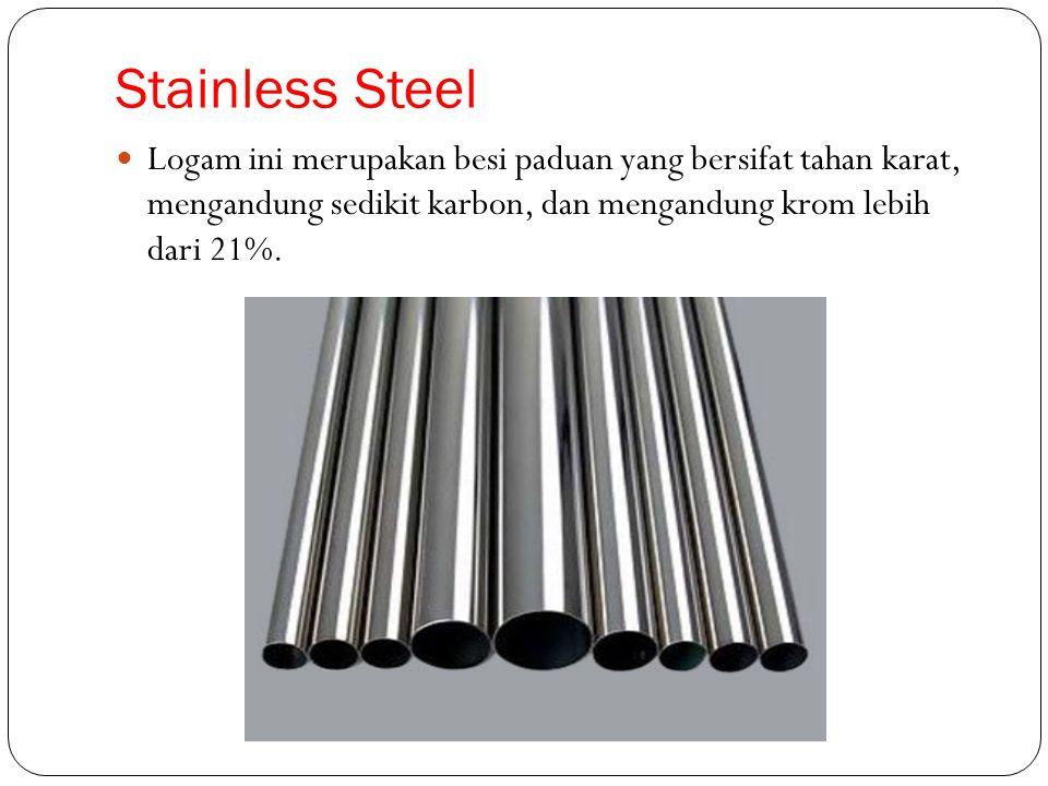 Stainless Steel Logam ini merupakan besi paduan yang bersifat tahan karat, mengandung sedikit karbon, dan mengandung krom lebih dari 21%.