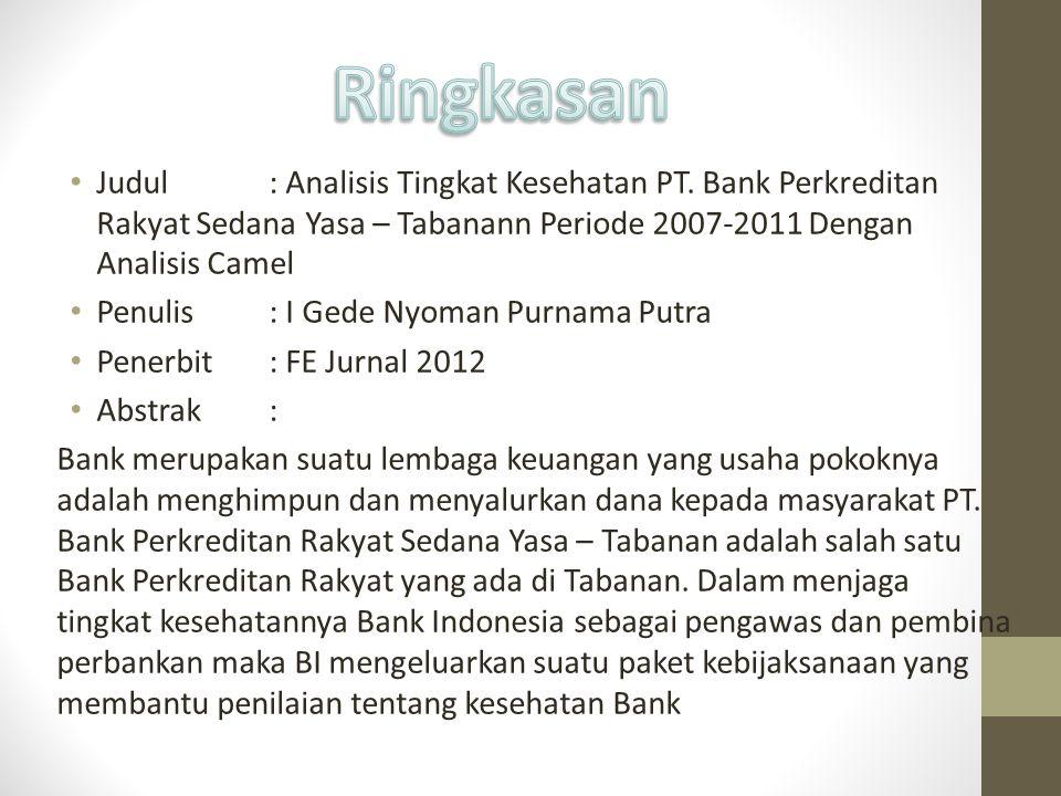 Ringkasan Judul : Analisis Tingkat Kesehatan PT. Bank Perkreditan Rakyat Sedana Yasa – Tabanann Periode 2007-2011 Dengan Analisis Camel.