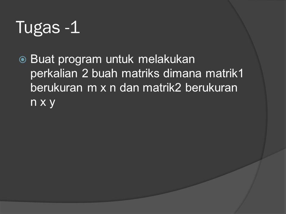 Tugas -1 Buat program untuk melakukan perkalian 2 buah matriks dimana matrik1 berukuran m x n dan matrik2 berukuran n x y.