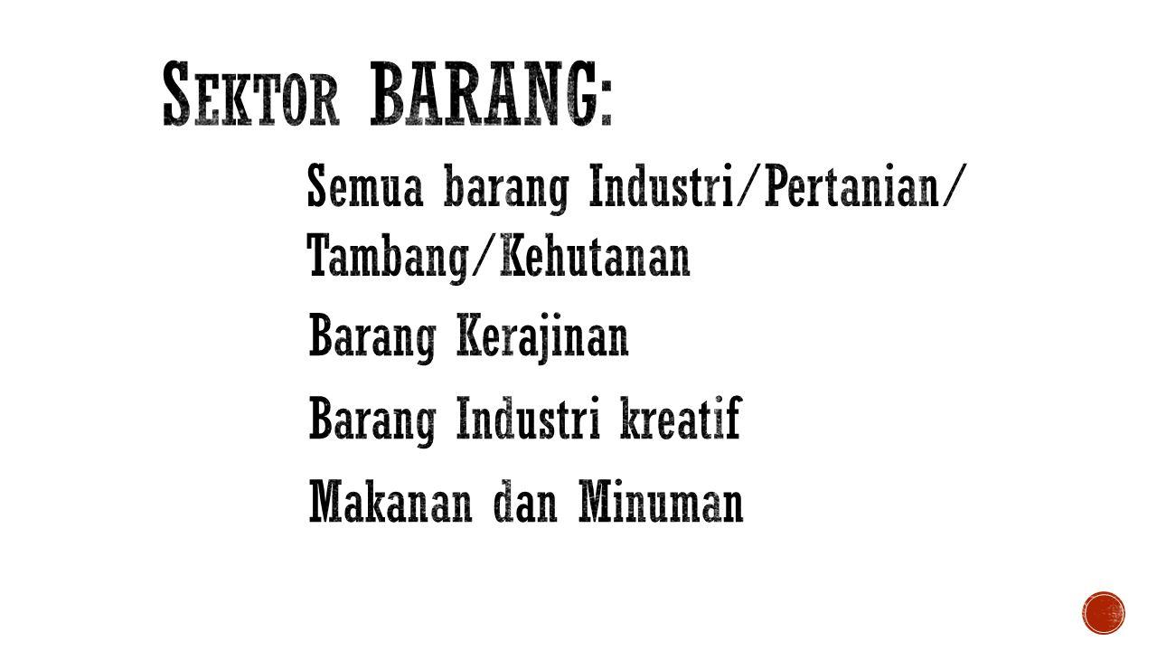 Sektor BARANG: Semua barang Industri/Pertanian/ Tambang/Kehutanan
