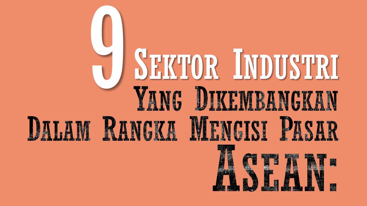 9 Sektor Industri Yang Dikembangkan Dalam Rangka Mengisi Pasar Asean: