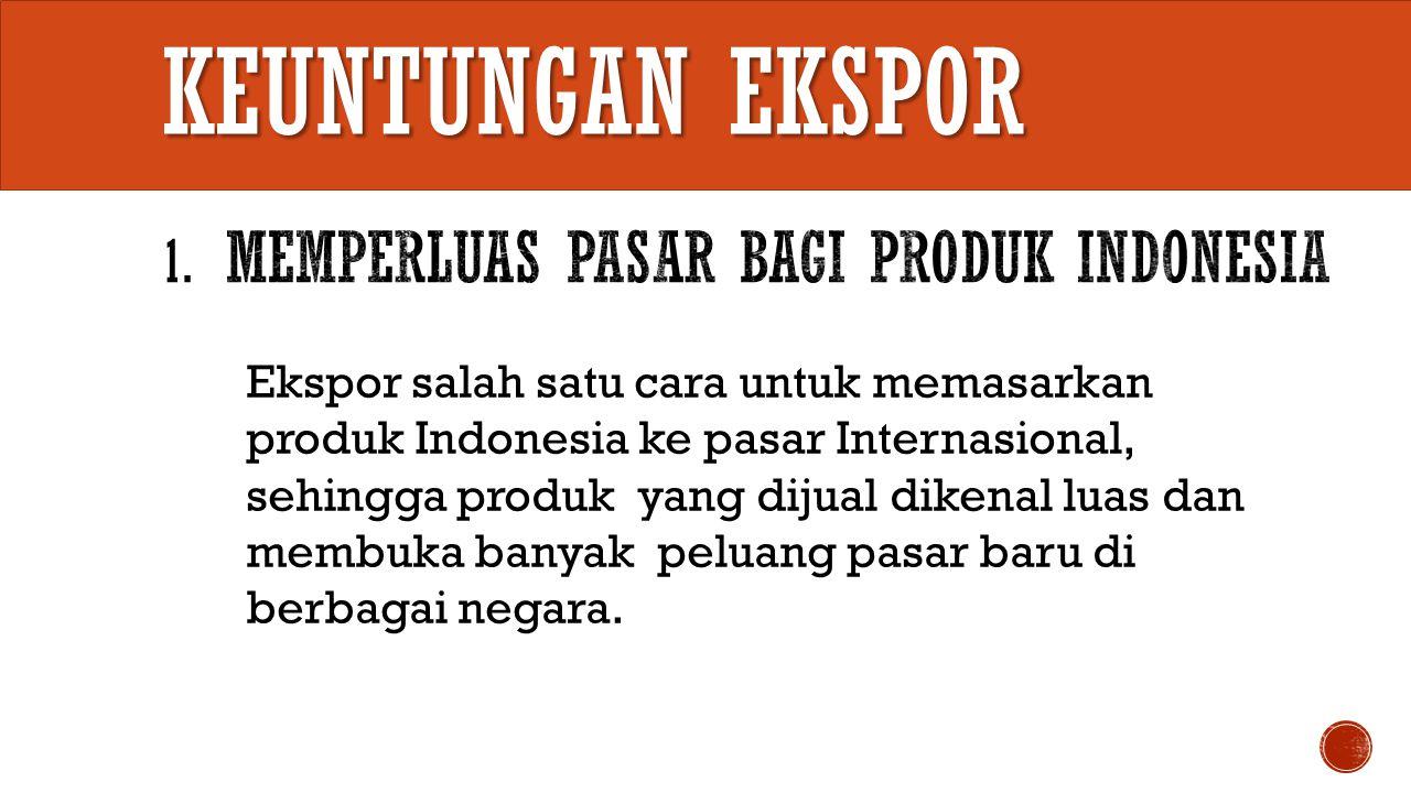 Keuntungan EKSPOR 1. Memperluas Pasar bagi produk Indonesia