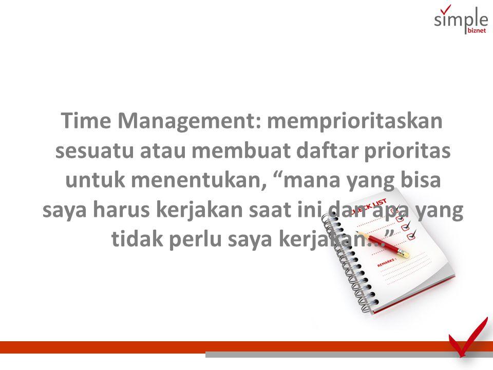 Time Management: memprioritaskan sesuatu atau membuat daftar prioritas untuk menentukan, mana yang bisa saya harus kerjakan saat ini dan apa yang tidak perlu saya kerjakan...