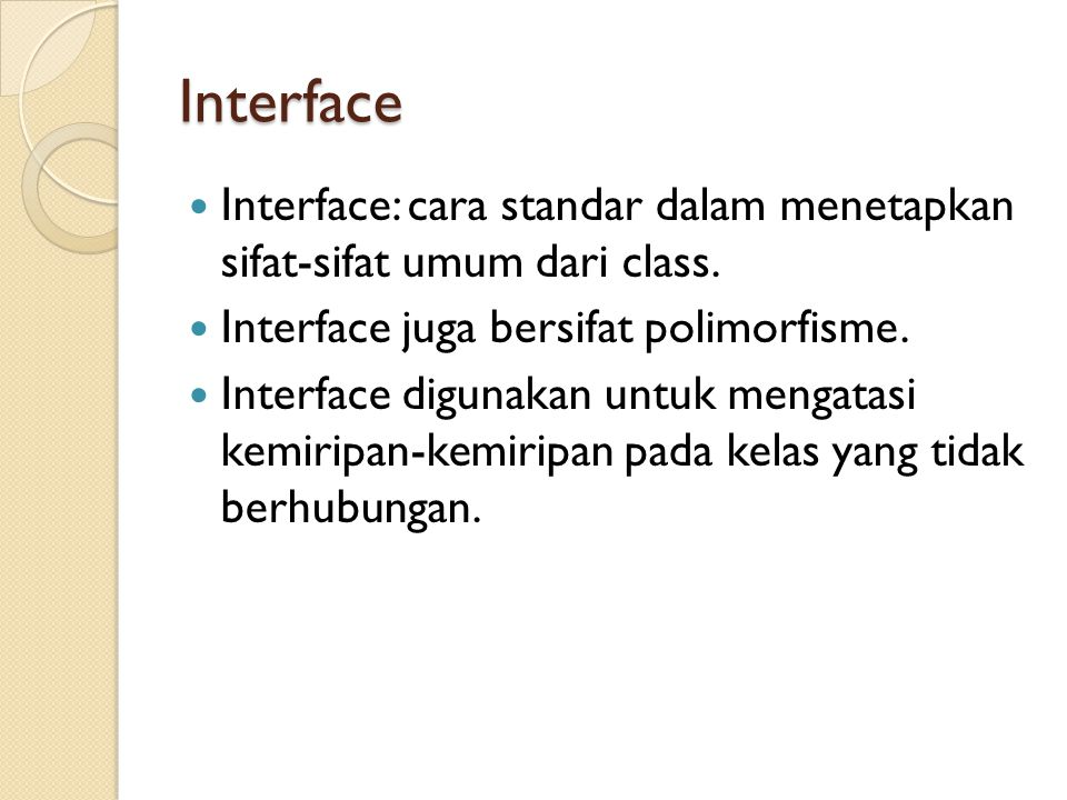 Interface Interface: cara standar dalam menetapkan sifat-sifat umum dari class. Interface juga bersifat polimorfisme.