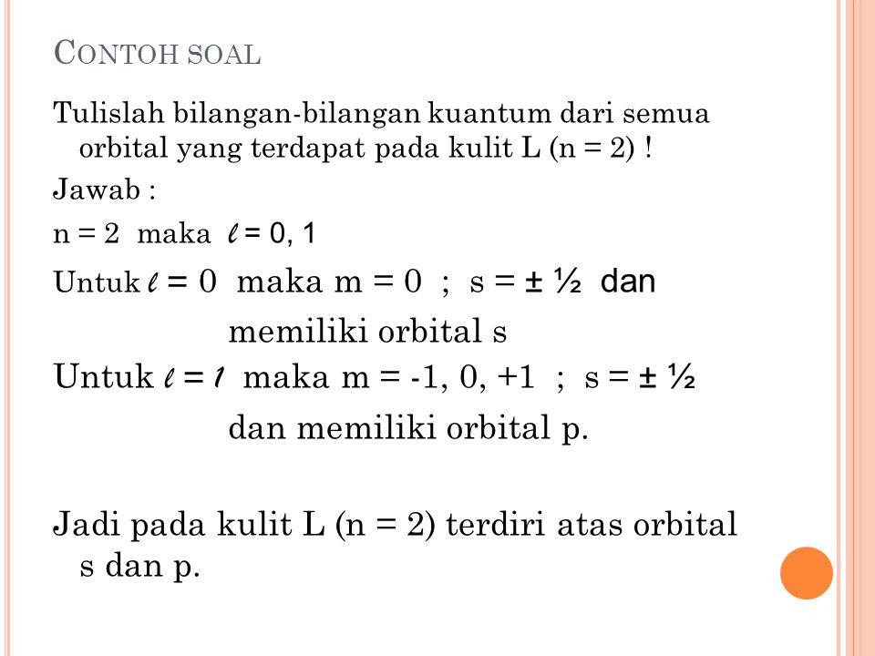 Untuk l = 1 maka m = -1, 0, +1 ; s = ± ½ dan memiliki orbital p.