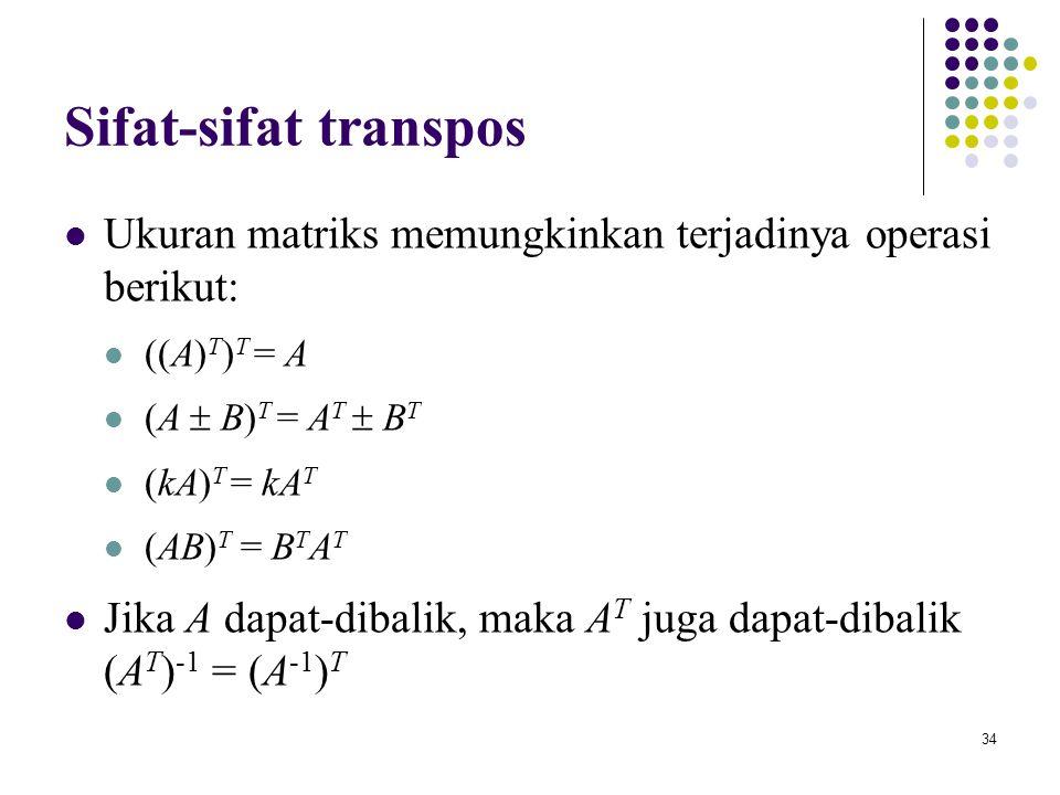 Sifat-sifat transpos Ukuran matriks memungkinkan terjadinya operasi berikut: ((A)T)T = A. (A  B)T = AT  BT.