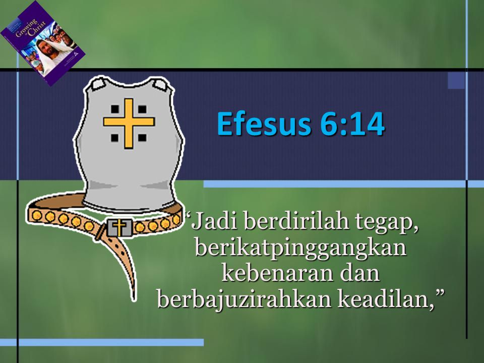 Efesus 6:14 Jadi berdirilah tegap, berikatpinggangkan kebenaran dan berbajuzirahkan keadilan,