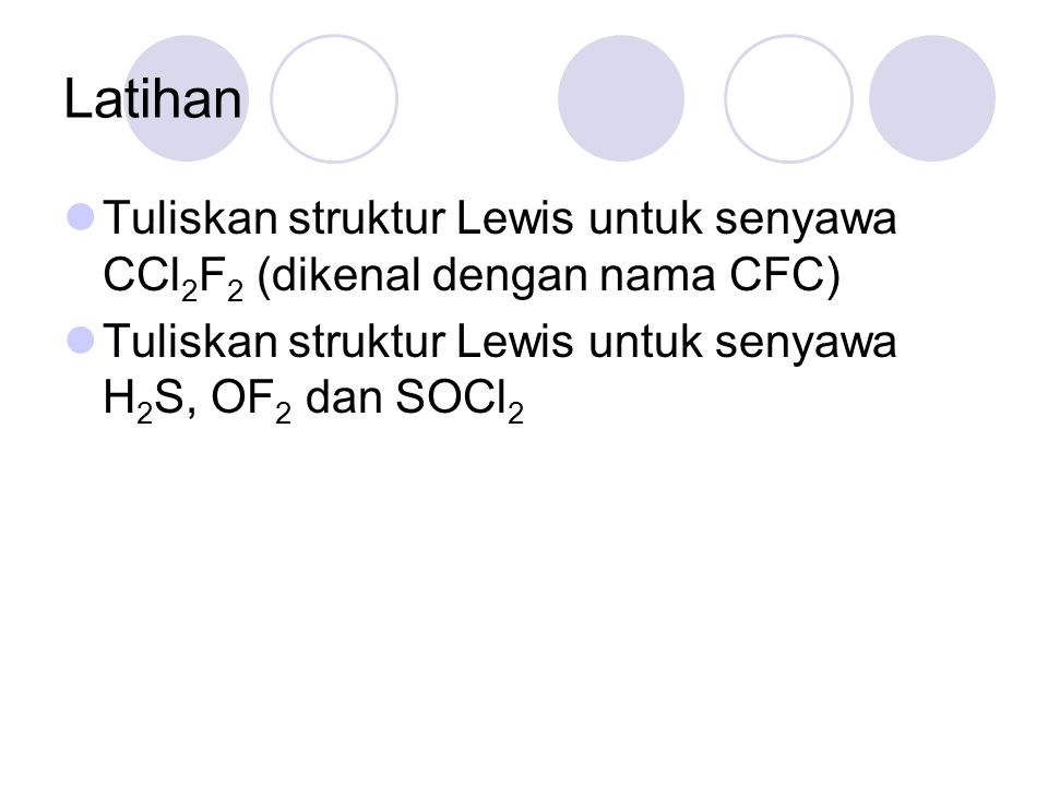 Latihan Tuliskan struktur Lewis untuk senyawa CCl2F2 (dikenal dengan nama CFC) Tuliskan struktur Lewis untuk senyawa H2S, OF2 dan SOCl2.