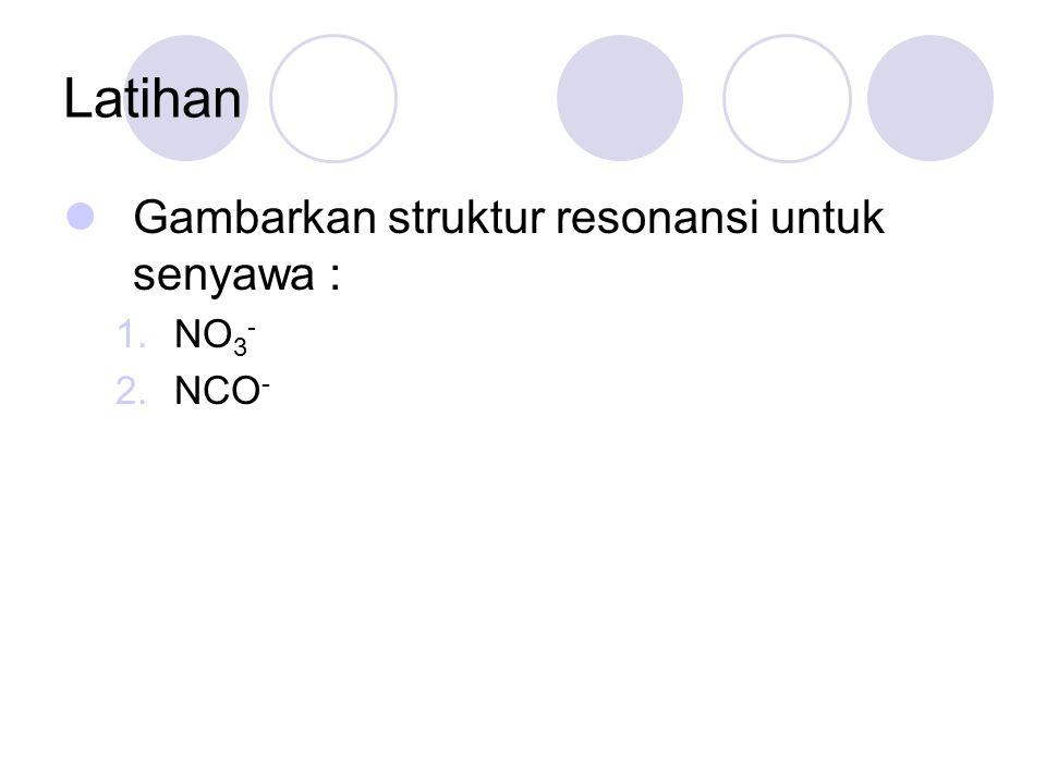 Latihan Gambarkan struktur resonansi untuk senyawa : NO3- NCO-