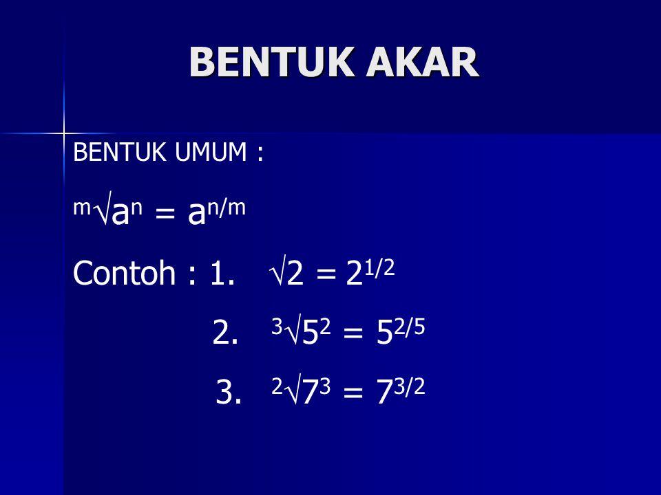 BENTUK AKAR man = an/m Contoh : 1. 2 = 21/2 2. 352 = 52/5