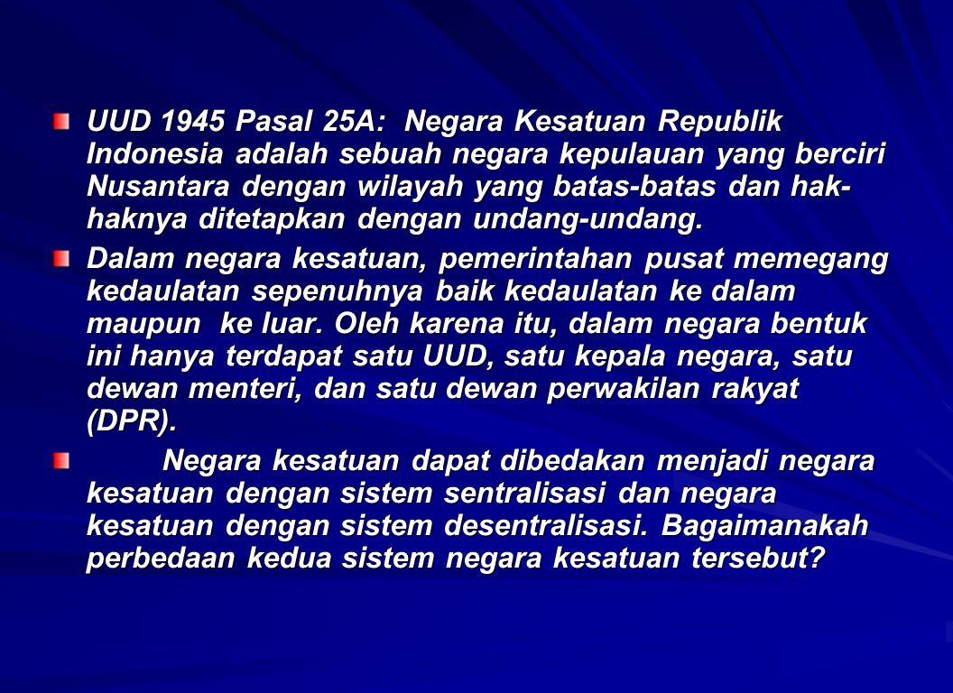 UUD 1945 Pasal 25A: Negara Kesatuan Republik Indonesia adalah sebuah negara kepulauan yang berciri Nusantara dengan wilayah yang batas-batas dan hak-haknya ditetapkan dengan undang-undang.