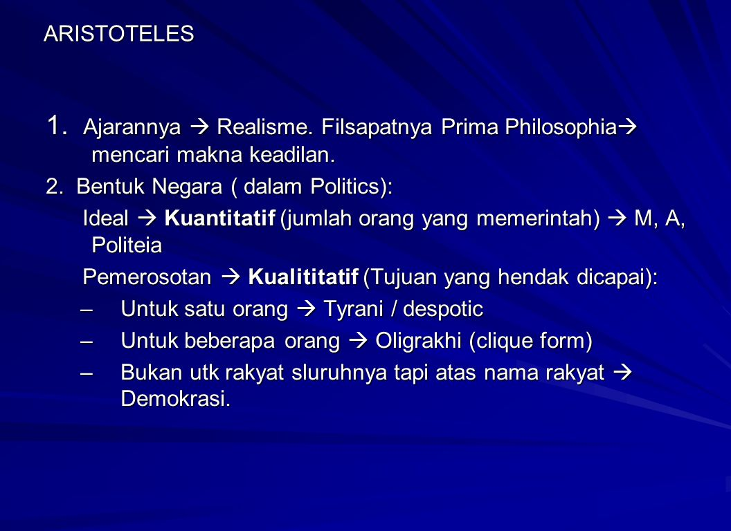 ARISTOTELES 1. Ajarannya  Realisme. Filsapatnya Prima Philosophia mencari makna keadilan. 2. Bentuk Negara ( dalam Politics):