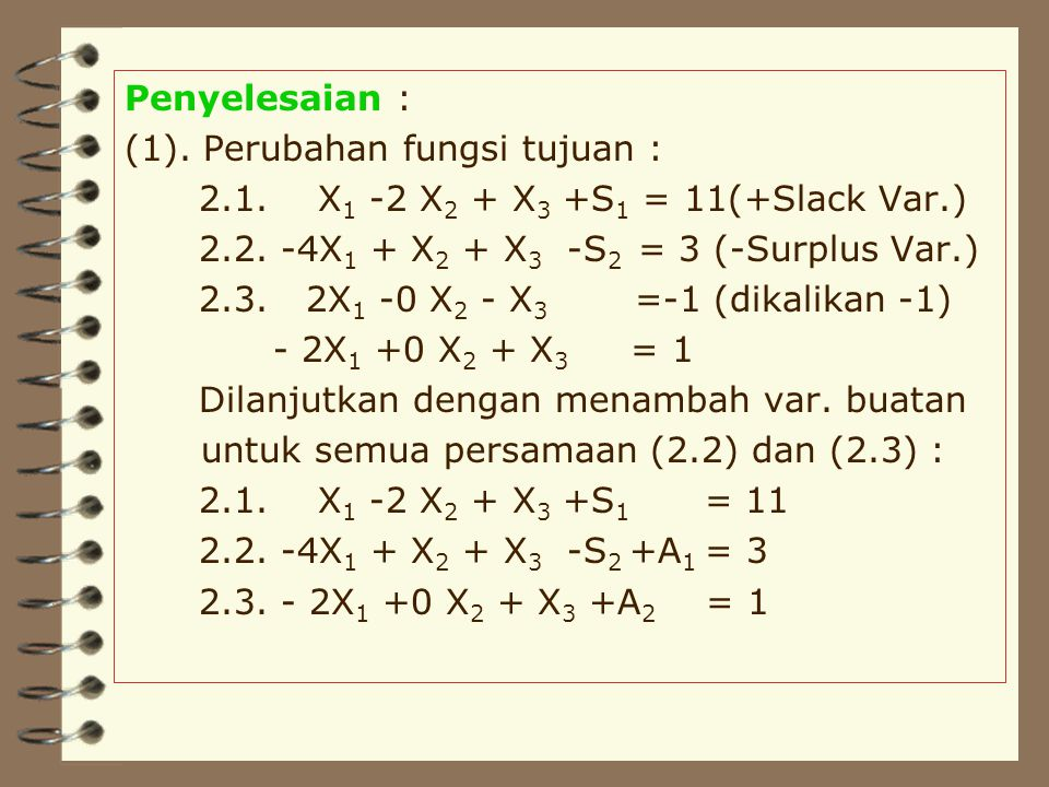 Penyelesaian : (1). Perubahan fungsi tujuan : 2.1. X1 -2 X2 + X3 +S1 = 11(+Slack Var.) 2.2. -4X1 + X2 + X3 -S2 = 3 (-Surplus Var.)
