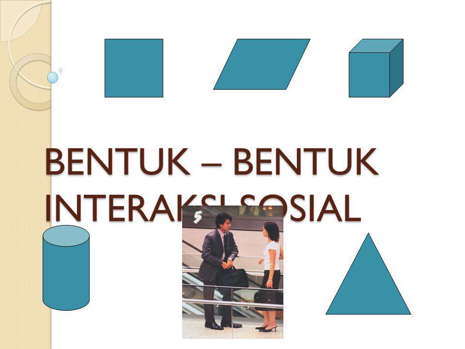 BENTUK – BENTUK INTERAKSI SOSIAL