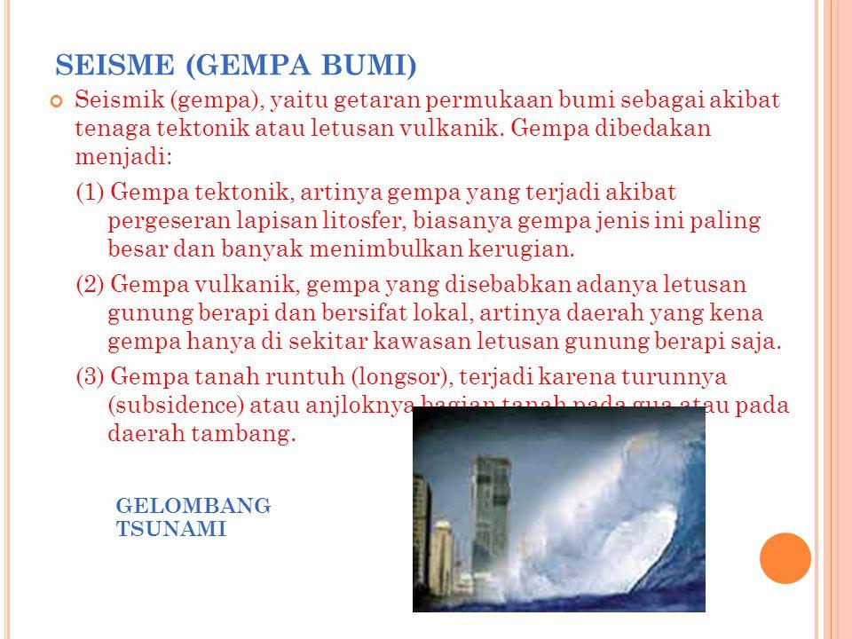 SEISME (GEMPA BUMI) Seismik (gempa), yaitu getaran permukaan bumi sebagai akibat tenaga tektonik atau letusan vulkanik. Gempa dibedakan menjadi: