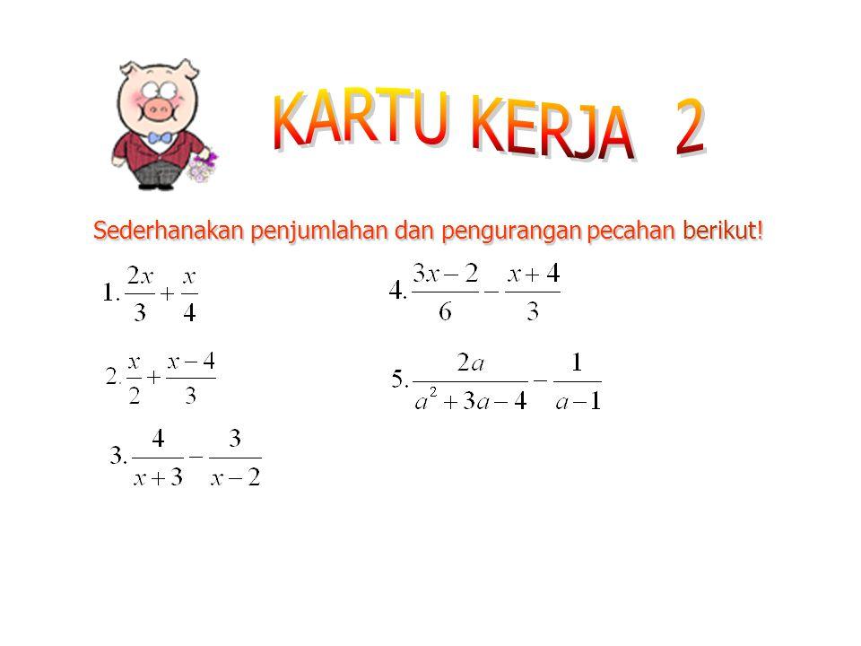 KARTU KERJA 2 Sederhanakan penjumlahan dan pengurangan pecahan berikut!