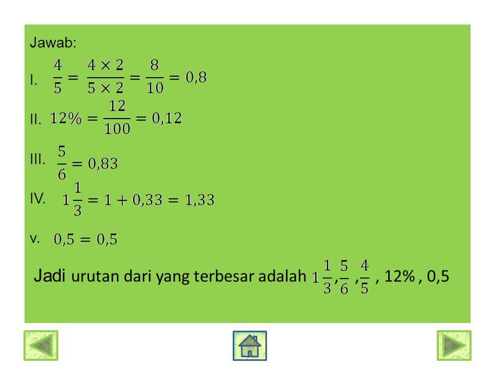 Jawab: I. II. III. IV. v. Jadi urutan dari yang terbesar adalah , , , 12% , 0,5