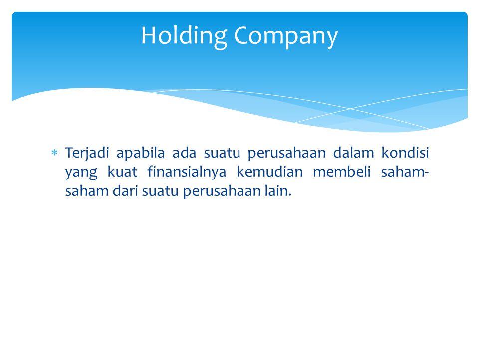 Holding Company Terjadi apabila ada suatu perusahaan dalam kondisi yang kuat finansialnya kemudian membeli saham-saham dari suatu perusahaan lain.