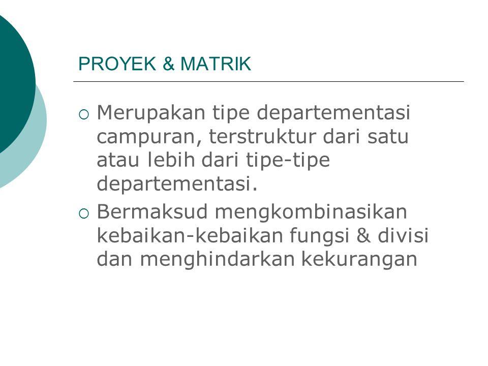 PROYEK & MATRIK Merupakan tipe departementasi campuran, terstruktur dari satu atau lebih dari tipe-tipe departementasi.