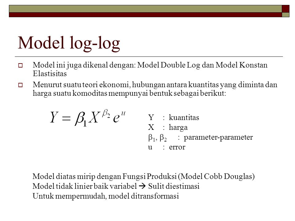 Model log-log Model ini juga dikenal dengan: Model Double Log dan Model Konstan Elastisitas.