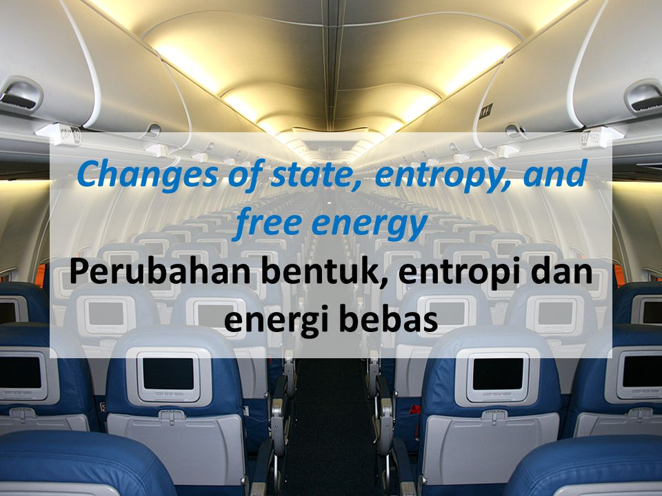 Changes of state, entropy, and free energy Perubahan bentuk, entropi dan energi bebas