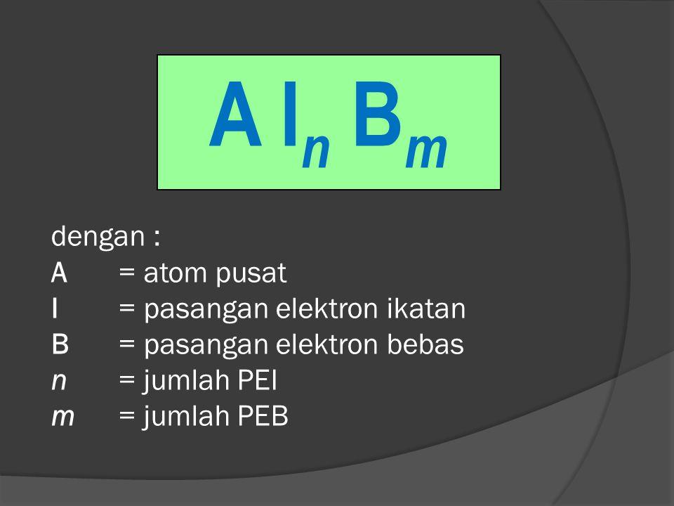 A In Bm dengan : A = atom pusat I = pasangan elektron ikatan B = pasangan elektron bebas n = jumlah PEI m = jumlah PEB.