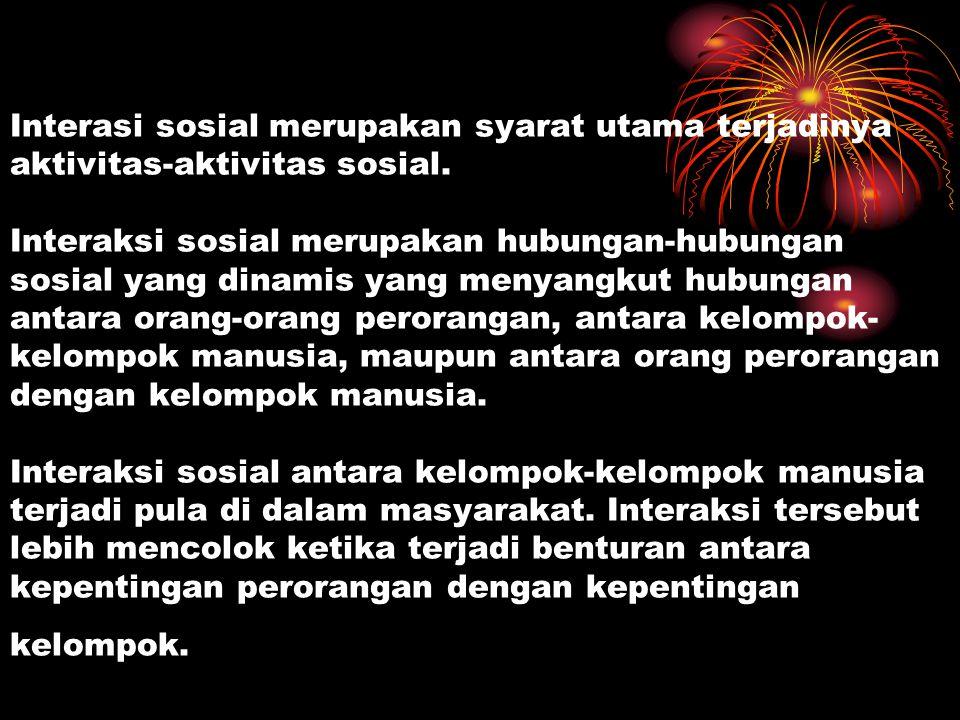 Interasi sosial merupakan syarat utama terjadinya aktivitas-aktivitas sosial.