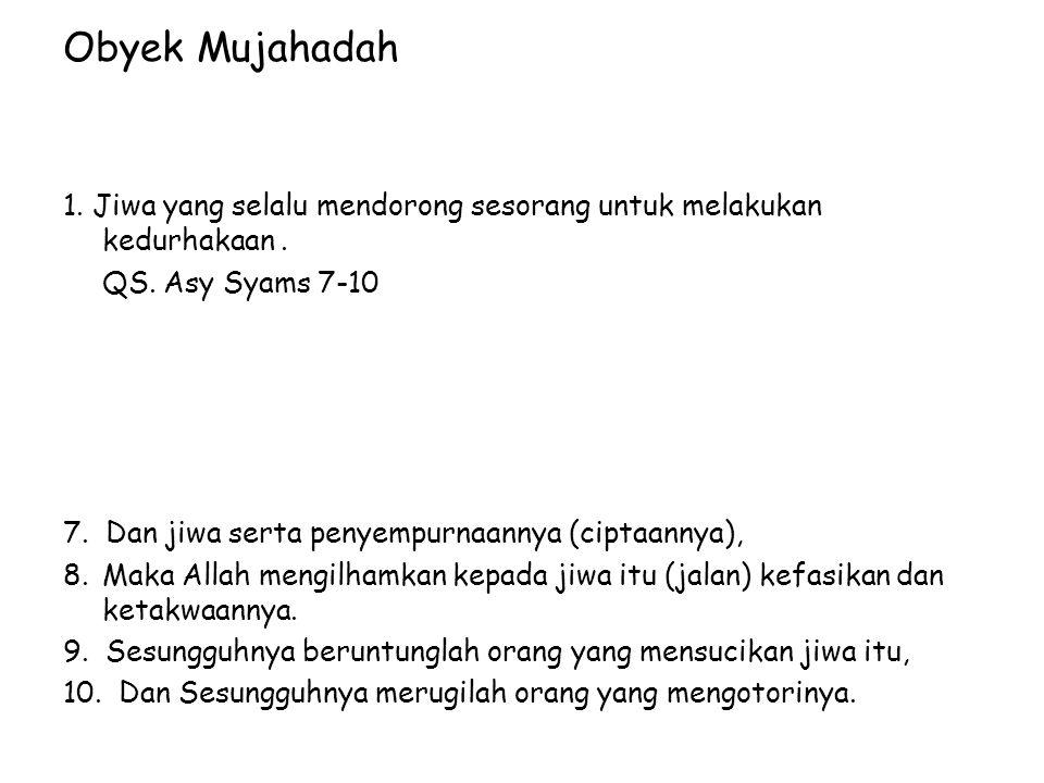 Obyek Mujahadah 1. Jiwa yang selalu mendorong sesorang untuk melakukan kedurhakaan . QS. Asy Syams 7-10.