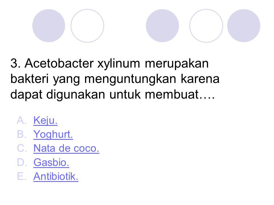 3. Acetobacter xylinum merupakan bakteri yang menguntungkan karena dapat digunakan untuk membuat….