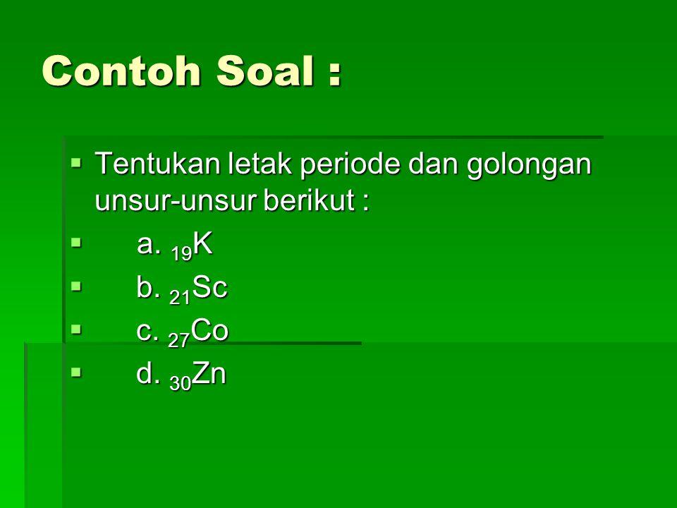 Contoh Soal : Tentukan letak periode dan golongan unsur-unsur berikut : a. 19K. b. 21Sc. c. 27Co.