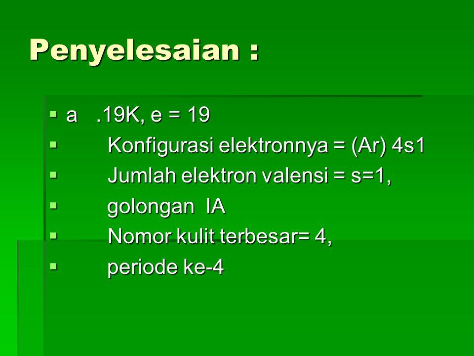 Penyelesaian : a .19K, e = 19 Konfigurasi elektronnya = (Ar) 4s1