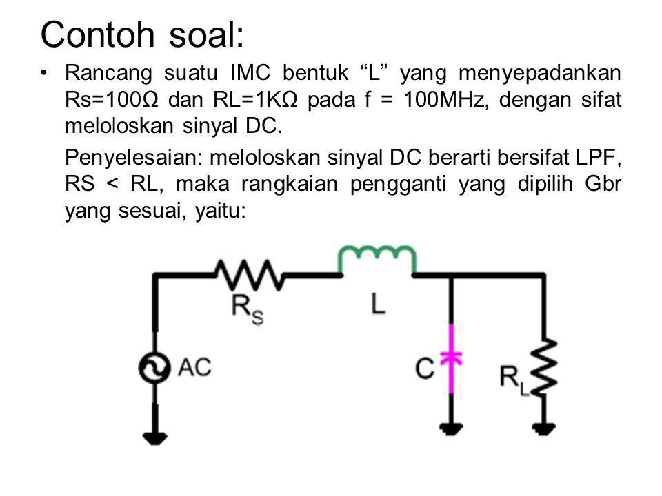 Contoh soal: Rancang suatu IMC bentuk L yang menyepadankan Rs=100Ω dan RL=1KΩ pada f = 100MHz, dengan sifat meloloskan sinyal DC.