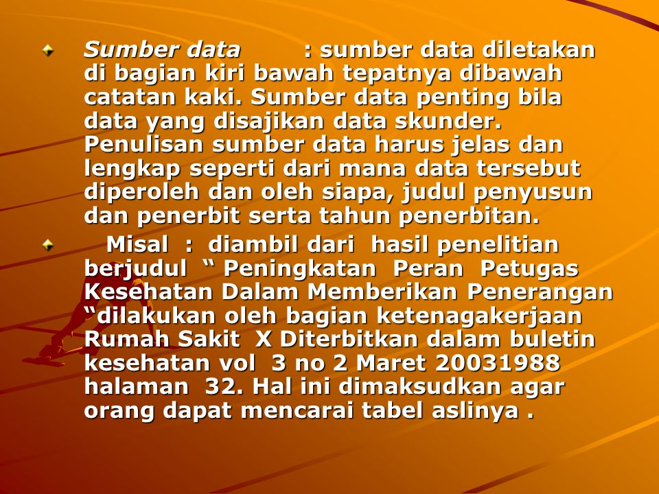 Sumber data : sumber data diletakan di bagian kiri bawah tepatnya dibawah catatan kaki. Sumber data penting bila data yang disajikan data skunder. Penulisan sumber data harus jelas dan lengkap seperti dari mana data tersebut diperoleh dan oleh siapa, judul penyusun dan penerbit serta tahun penerbitan.