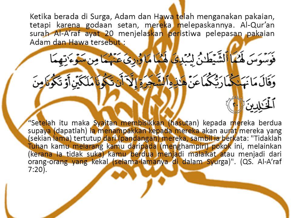 Ketika berada di Surga, Adam dan Hawa telah menganakan pakaian, tetapi karena godaan setan, mereka melepaskannya. Al-Qur'an surah Al-A'raf ayat 20 menjelaskan peristiwa pelepasan pakaian Adam dan Hawa tersebut :
