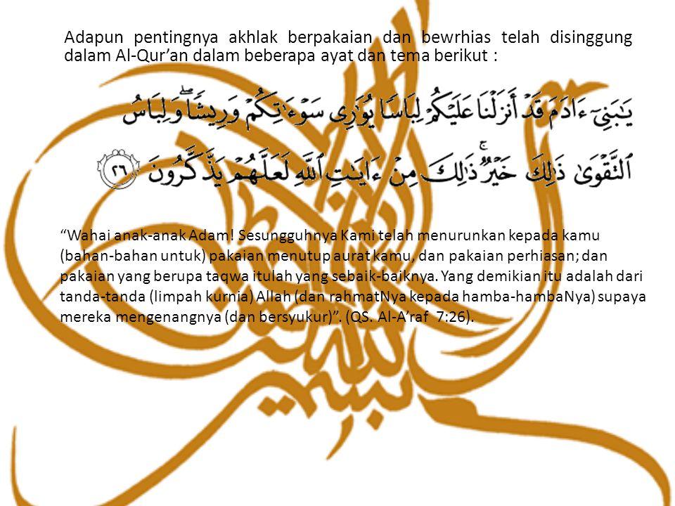 Adapun pentingnya akhlak berpakaian dan bewrhias telah disinggung dalam Al-Qur'an dalam beberapa ayat dan tema berikut :