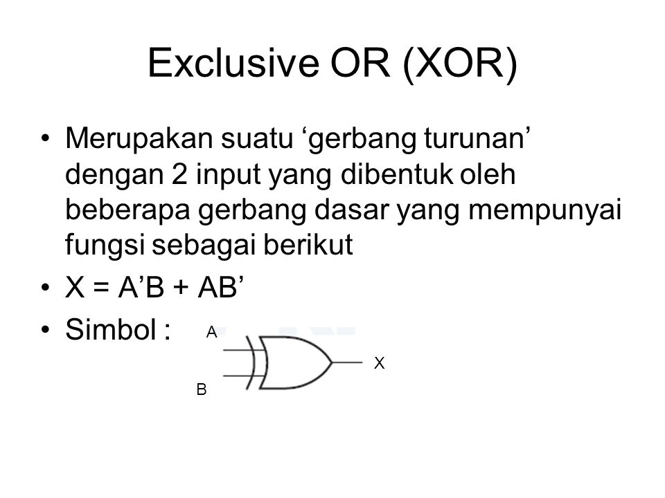 Exclusive OR (XOR) Merupakan suatu 'gerbang turunan' dengan 2 input yang dibentuk oleh beberapa gerbang dasar yang mempunyai fungsi sebagai berikut.