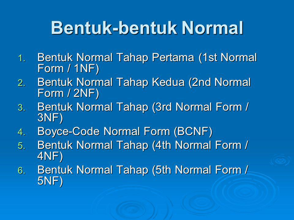 Bentuk-bentuk Normal Bentuk Normal Tahap Pertama (1st Normal Form / 1NF) Bentuk Normal Tahap Kedua (2nd Normal Form / 2NF)