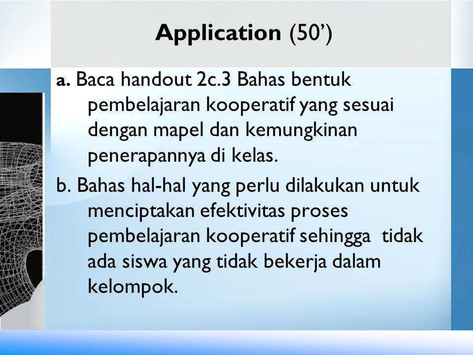 Application (50') a. Baca handout 2c.3 Bahas bentuk pembelajaran kooperatif yang sesuai dengan mapel dan kemungkinan penerapannya di kelas.