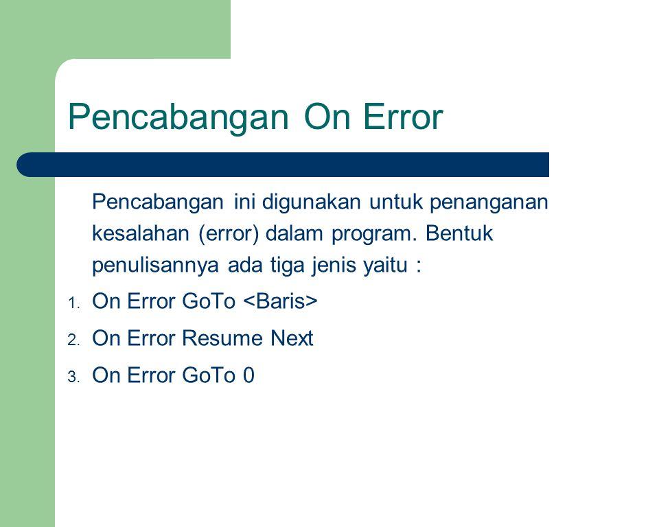 Pencabangan On Error Pencabangan ini digunakan untuk penanganan kesalahan (error) dalam program. Bentuk penulisannya ada tiga jenis yaitu :