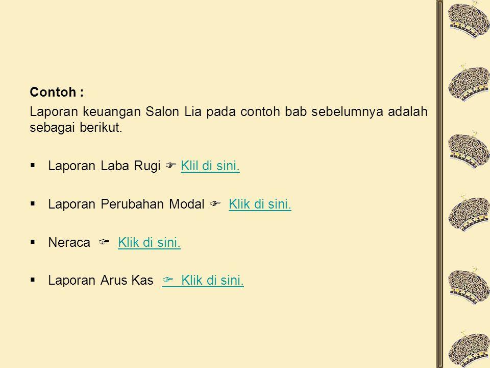 Contoh : Laporan keuangan Salon Lia pada contoh bab sebelumnya adalah sebagai berikut. Laporan Laba Rugi  Klil di sini.