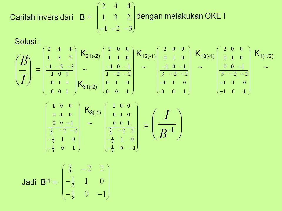 Carilah invers dari B = dengan melakukan OKE ! Solusi : K21(-2) K12(-1) K13(-1) K1(1/2) ~ ~