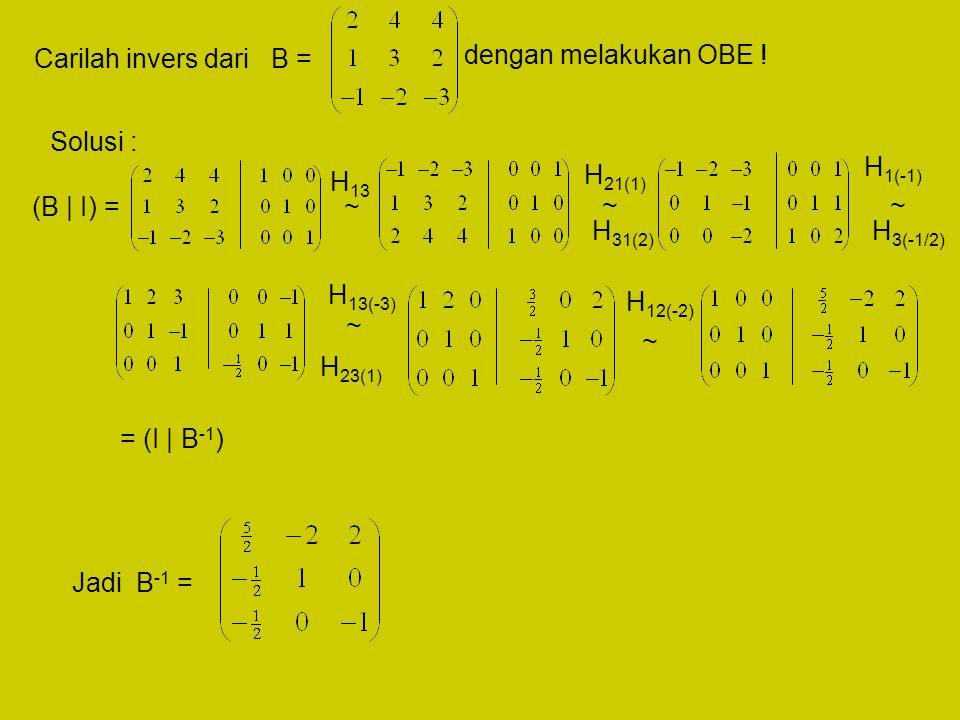 Carilah invers dari B = dengan melakukan OBE ! Solusi : H1(-1) H21(1) H13. (B | I) = ~ ~ ~