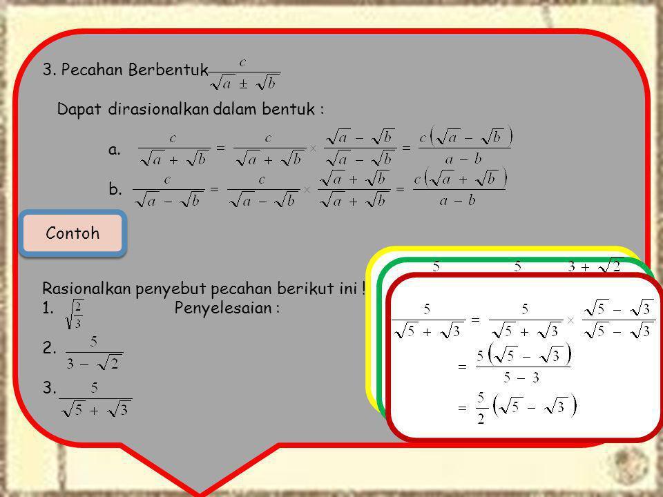 3. Pecahan Berbentuk Dapat dirasionalkan dalam bentuk : a. b. Rasionalkan penyebut pecahan berikut ini !